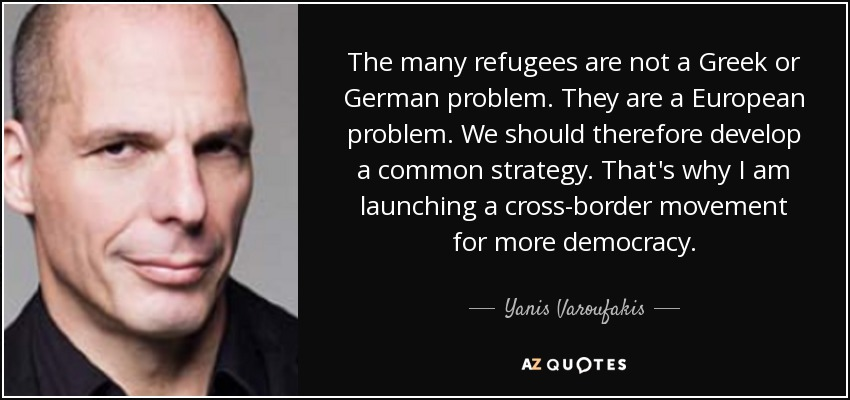 The many refugees are not a Greek or German problem. They are a European problem. We should therefore develop a common strategy. That's why I am launching a cross-border movement for more democracy. - Yanis Varoufakis