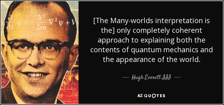 [The Many-worlds interpretation is the] only completely coherent approach to explaining both the contents of quantum mechanics and the appearance of the world. - Hugh Everett III