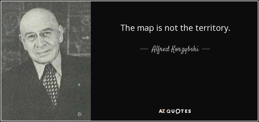 The map is not the territory. - Alfred Korzybski