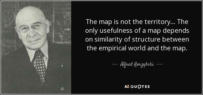 The map is not the territory... The only usefulness of a map depends on similarity of structure between the empirical world and the map. - Alfred Korzybski