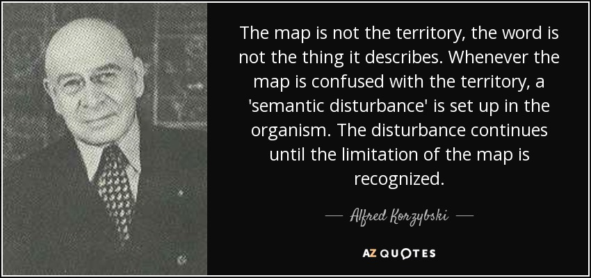 The map is not the territory, the word is not the thing it describes. Whenever the map is confused with the territory, a 'semantic disturbance' is set up in the organism. The disturbance continues until the limitation of the map is recognized. - Alfred Korzybski
