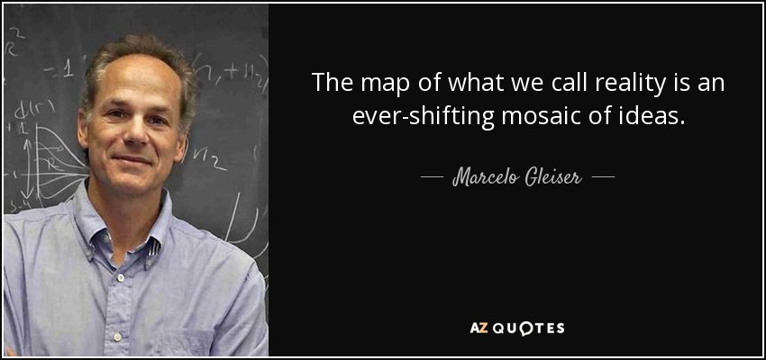 The map of what we call reality is an ever-shifting mosaic of ideas. - Marcelo Gleiser