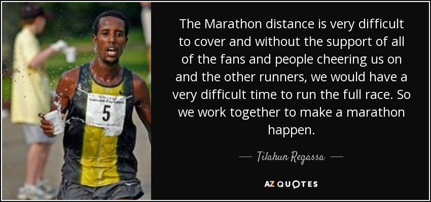 The Marathon distance is very difficult to cover and without the support of all of the fans and people cheering us on and the other runners, we would have a very difficult time to run the full race. So we work together to make a marathon happen. - Tilahun Regassa