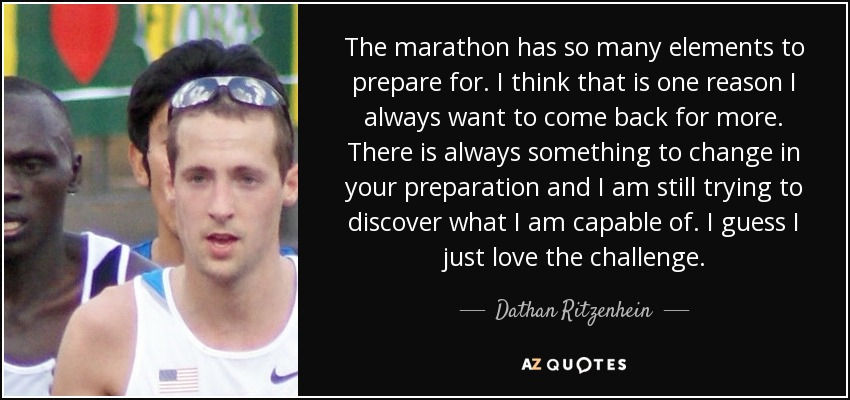The marathon has so many elements to prepare for. I think that is one reason I always want to come back for more. There is always something to change in your preparation and I am still trying to discover what I am capable of. I guess I just love the challenge. - Dathan Ritzenhein