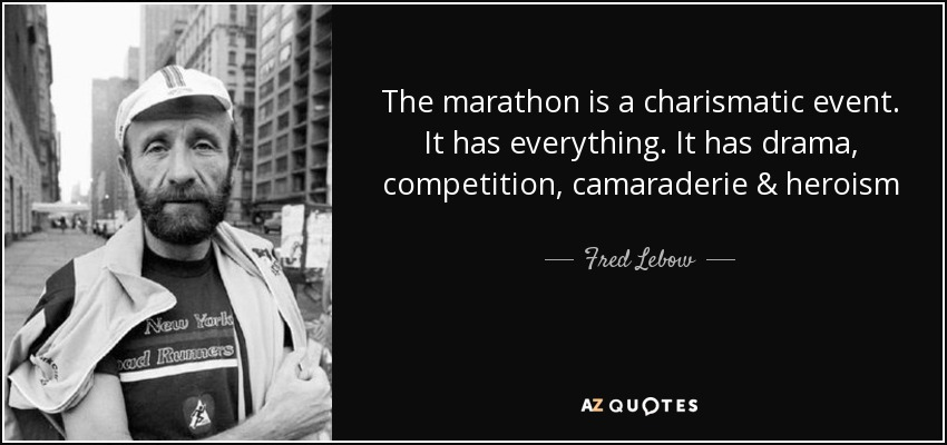 The marathon is a charismatic event. It has everything. It has drama, competition, camaraderie & heroism - Fred Lebow