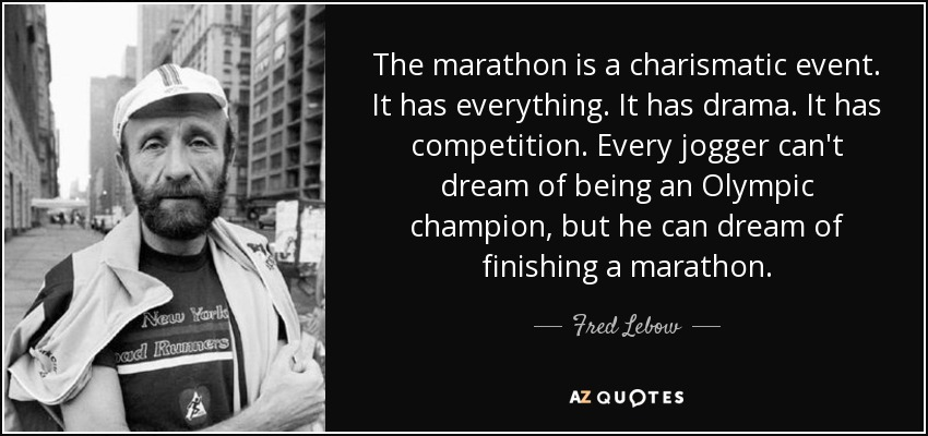 The marathon is a charismatic event. It has everything. It has drama. It has competition. Every jogger can't dream of being an Olympic champion, but he can dream of finishing a marathon. - Fred Lebow