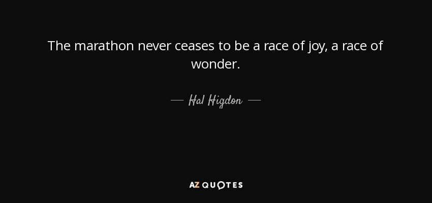 The marathon never ceases to be a race of joy, a race of wonder. - Hal Higdon