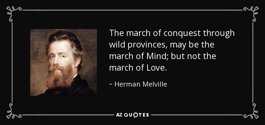 The march of conquest through wild provinces, may be the march of Mind; but not the march of Love. - Herman Melville