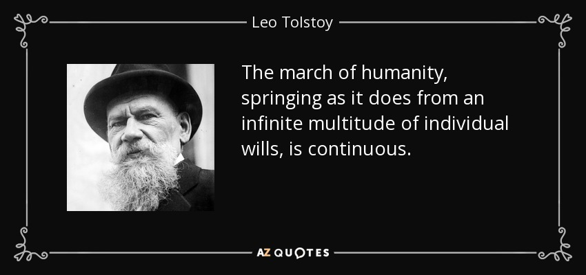 The march of humanity, springing as it does from an infinite multitude of individual wills, is continuous. - Leo Tolstoy