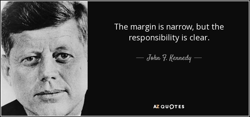 The margin is narrow, but the responsibility is clear. - John F. Kennedy
