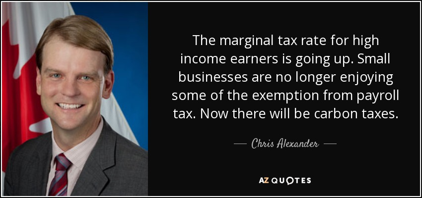 The marginal tax rate for high income earners is going up. Small businesses are no longer enjoying some of the exemption from payroll tax. Now there will be carbon taxes. - Chris Alexander