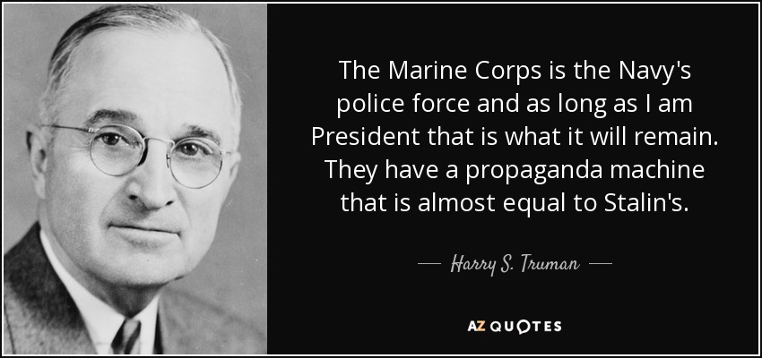 The Marine Corps is the Navy's police force and as long as I am President that is what it will remain. They have a propaganda machine that is almost equal to Stalin's. - Harry S. Truman