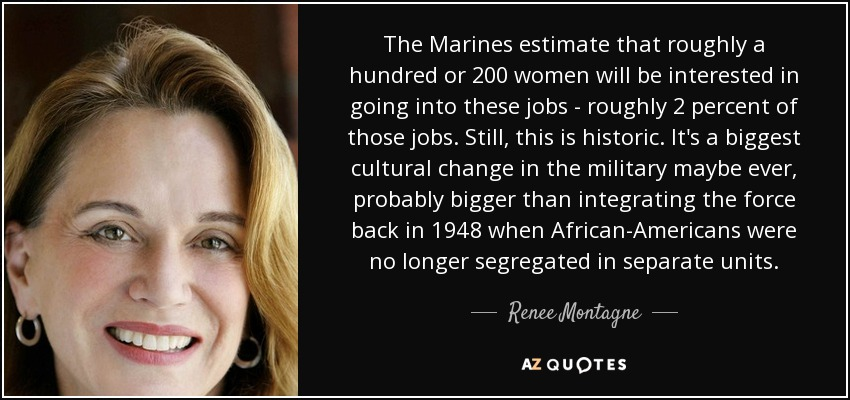 The Marines estimate that roughly a hundred or 200 women will be interested in going into these jobs - roughly 2 percent of those jobs. Still, this is historic. It's a biggest cultural change in the military maybe ever, probably bigger than integrating the force back in 1948 when African-Americans were no longer segregated in separate units. - Renee Montagne