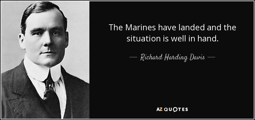 The Marines have landed and the situation is well in hand. - Richard Harding Davis