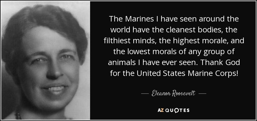 The Marines I have seen around the world have the cleanest bodies, the filthiest minds, the highest morale, and the lowest morals of any group of animals I have ever seen. Thank God for the United States Marine Corps! - Eleanor Roosevelt
