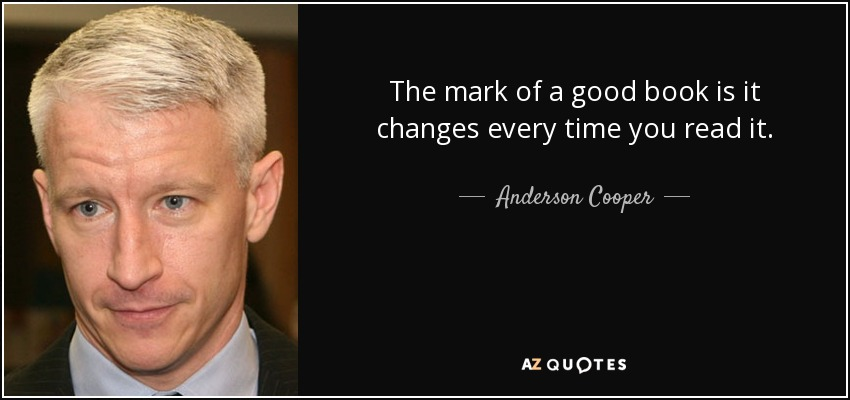 The mark of a good book is it changes every time you read it. - Anderson Cooper