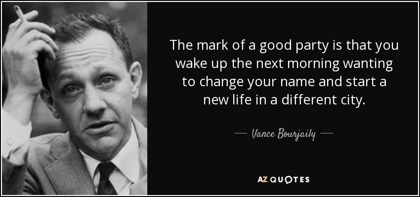 The mark of a good party is that you wake up the next morning wanting to change your name and start a new life in a different city. - Vance Bourjaily