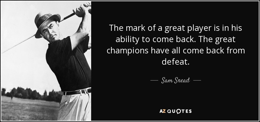 The mark of a great player is in his ability to come back. The great champions have all come back from defeat. - Sam Snead