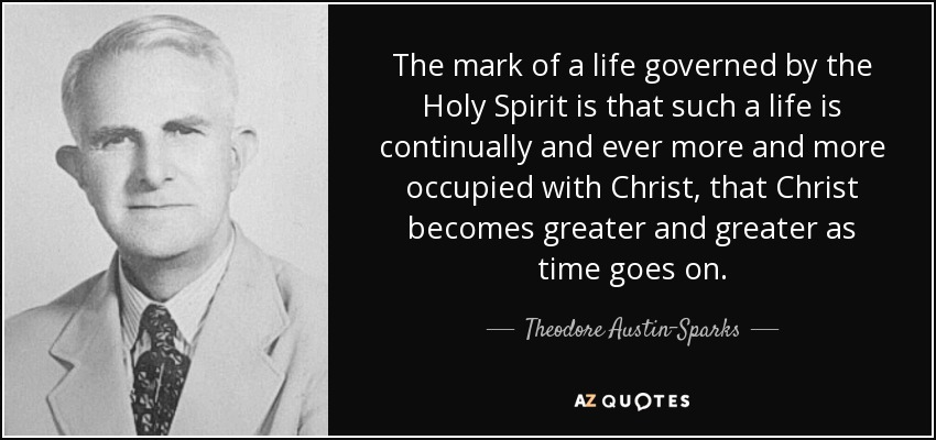 The mark of a life governed by the Holy Spirit is that such a life is continually and ever more and more occupied with Christ, that Christ becomes greater and greater as time goes on. - Theodore Austin-Sparks