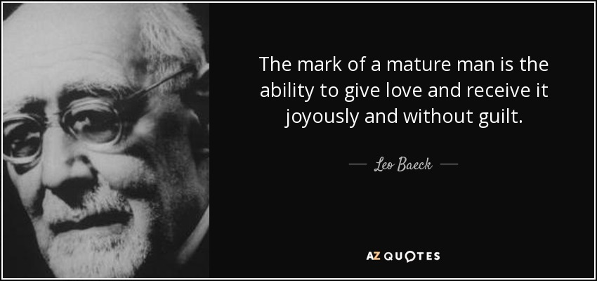 The mark of a mature man is the ability to give love and receive it joyously and without guilt. - Leo Baeck