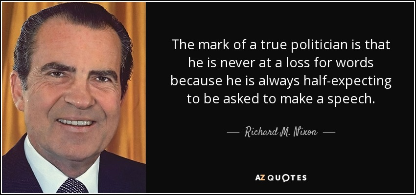 The mark of a true politician is that he is never at a loss for words because he is always half-expecting to be asked to make a speech. - Richard M. Nixon