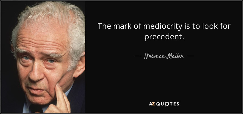 The mark of mediocrity is to look for precedent. - Norman Mailer