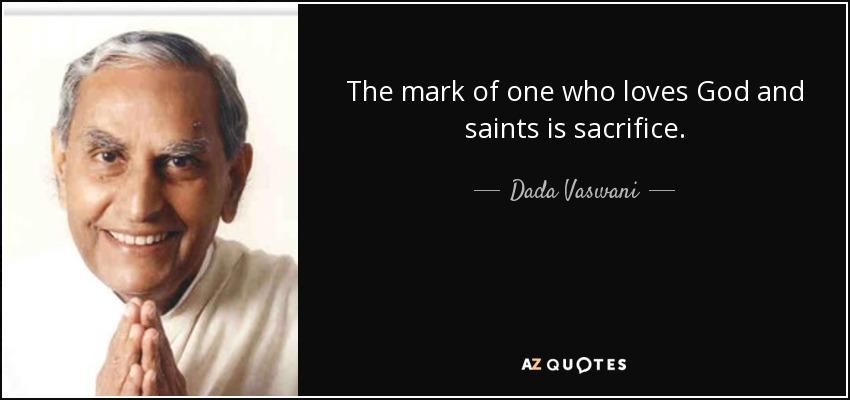 The mark of one who loves God and saints is sacrifice. - Dada Vaswani