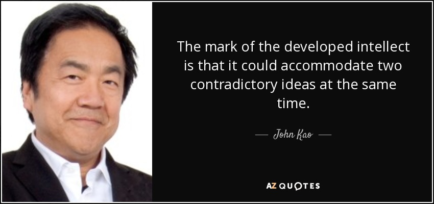 The mark of the developed intellect is that it could accommodate two contradictory ideas at the same time. - John Kao