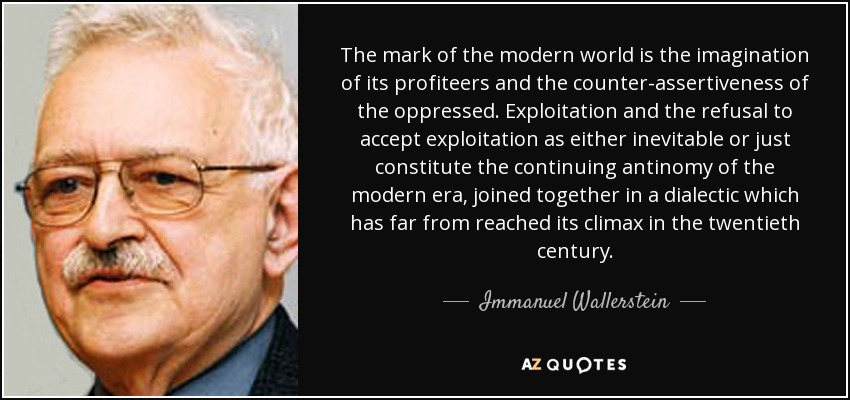 The mark of the modern world is the imagination of its profiteers and the counter-assertiveness of the oppressed. Exploitation and the refusal to accept exploitation as either inevitable or just constitute the continuing antinomy of the modern era, joined together in a dialectic which has far from reached its climax in the twentieth century. - Immanuel Wallerstein
