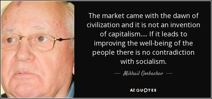 The market came with the dawn of civilization and it is not an invention of capitalism. ... If it leads to improving the well-being of the people there is no contradiction with socialism. - Mikhail Gorbachev