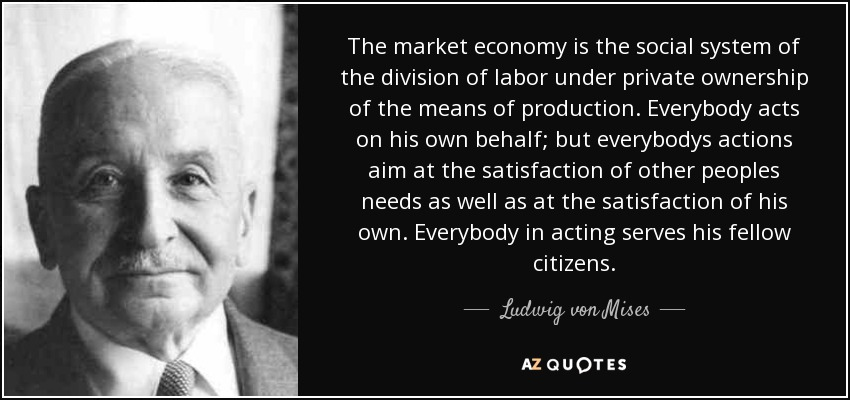 The market economy is the social system of the division of labor under private ownership of the means of production. Everybody acts on his own behalf; but everybodys actions aim at the satisfaction of other peoples needs as well as at the satisfaction of his own. Everybody in acting serves his fellow citizens. - Ludwig von Mises