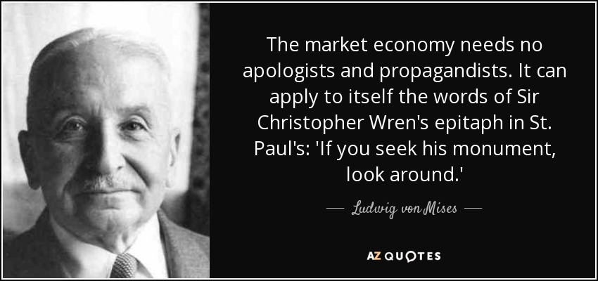 The market economy needs no apologists and propagandists. It can apply to itself the words of Sir Christopher Wren's epitaph in St. Paul's: 'If you seek his monument, look around.' - Ludwig von Mises