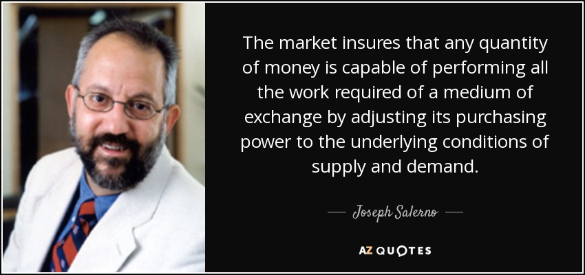 The market insures that any quantity of money is capable of performing all the work required of a medium of exchange by adjusting its purchasing power to the underlying conditions of supply and demand. - Joseph Salerno
