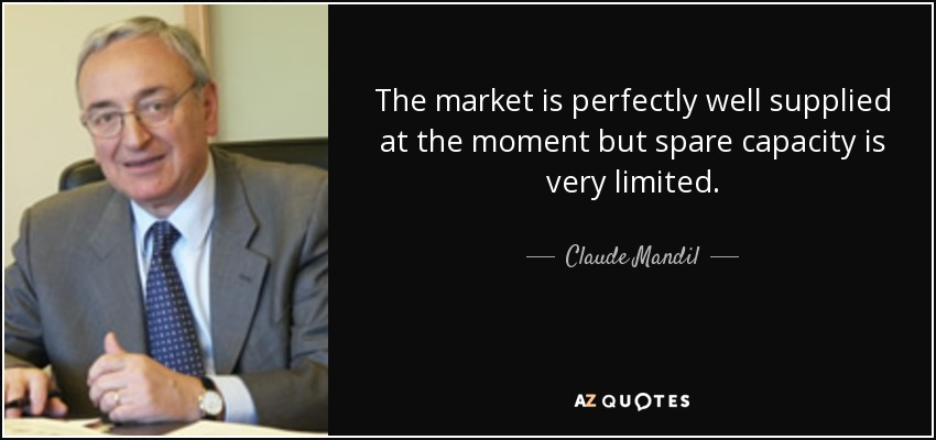 The market is perfectly well supplied at the moment but spare capacity is very limited. - Claude Mandil