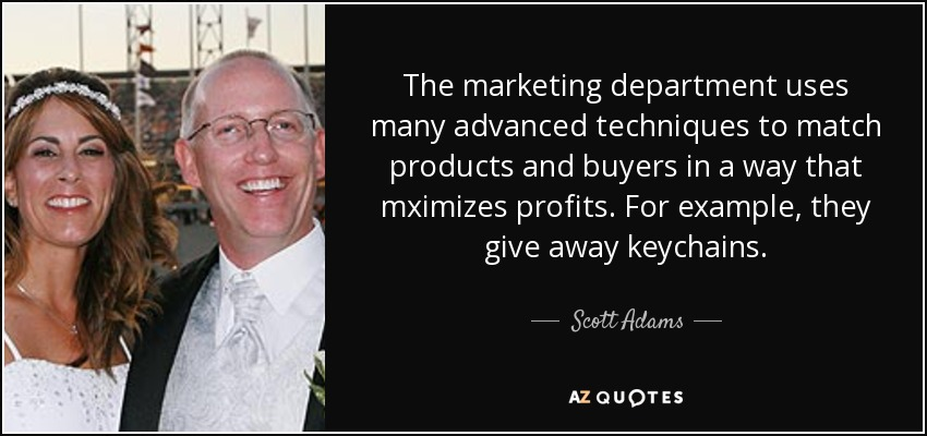 The marketing department uses many advanced techniques to match products and buyers in a way that mximizes profits. For example, they give away keychains. - Scott Adams