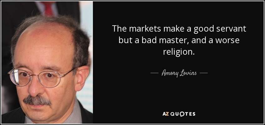 The markets make a good servant but a bad master, and a worse religion. - Amory Lovins