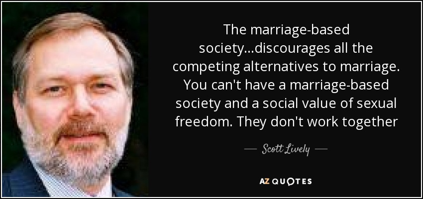 The marriage-based society...discourages all the competing alternatives to marriage. You can't have a marriage-based society and a social value of sexual freedom. They don't work together - Scott Lively