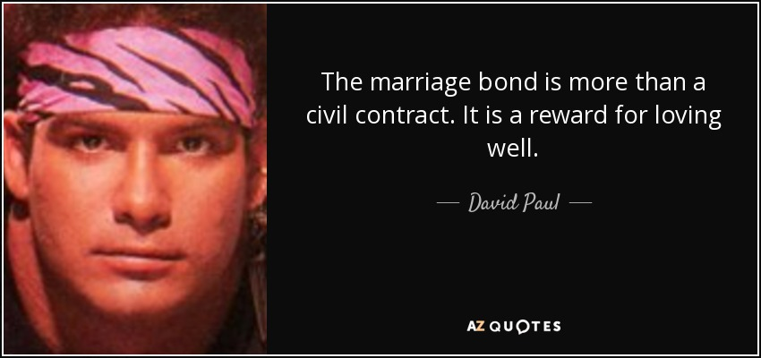 The marriage bond is more than a civil contract. It is a reward for loving well. - David Paul