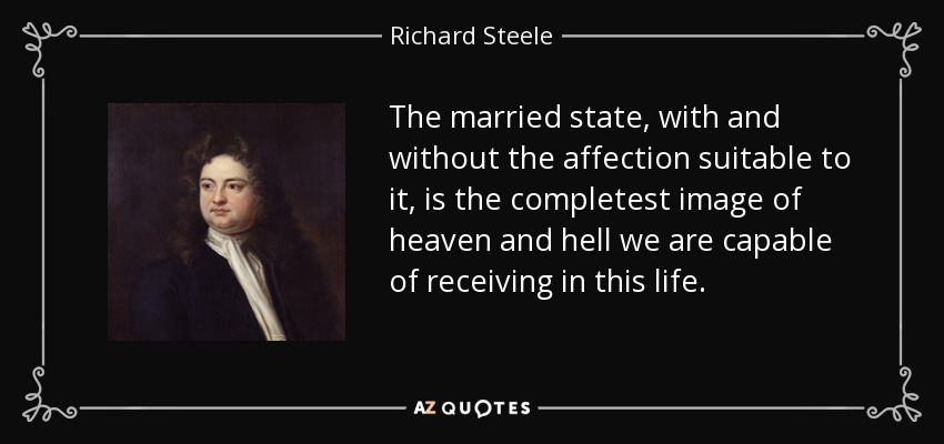 The married state, with and without the affection suitable to it, is the completest image of heaven and hell we are capable of receiving in this life. - Richard Steele