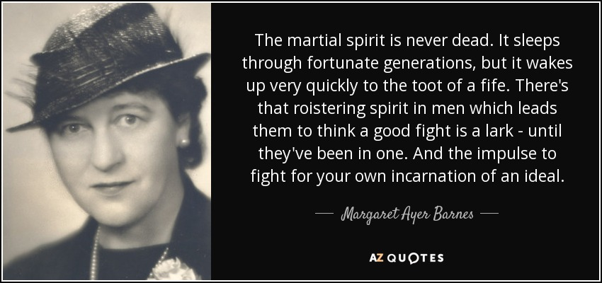 The martial spirit is never dead. It sleeps through fortunate generations, but it wakes up very quickly to the toot of a fife. There's that roistering spirit in men which leads them to think a good fight is a lark - until they've been in one. And the impulse to fight for your own incarnation of an ideal. - Margaret Ayer Barnes