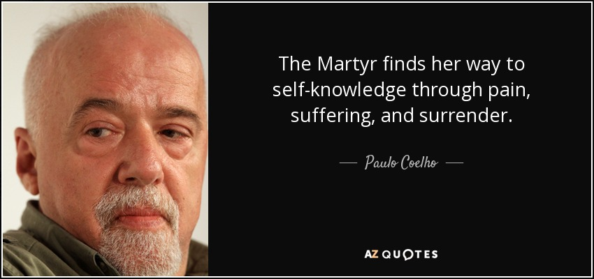 The Martyr finds her way to self-knowledge through pain, suffering, and surrender. - Paulo Coelho