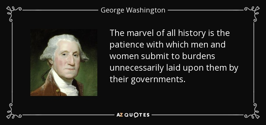 The marvel of all history is the patience with which men and women submit to burdens unnecessarily laid upon them by their governments. - George Washington