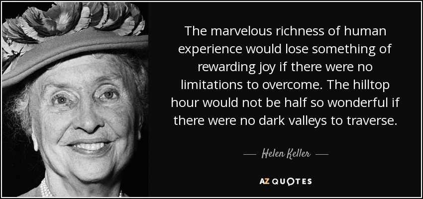 The marvelous richness of human experience would lose something of rewarding joy if there were no limitations to overcome. The hilltop hour would not be half so wonderful if there were no dark valleys to traverse. - Helen Keller