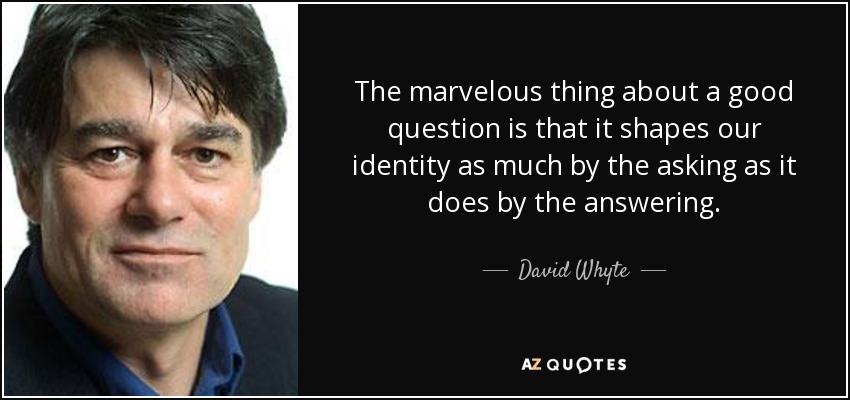 The marvelous thing about a good question is that it shapes our identity as much by the asking as it does by the answering. - David Whyte