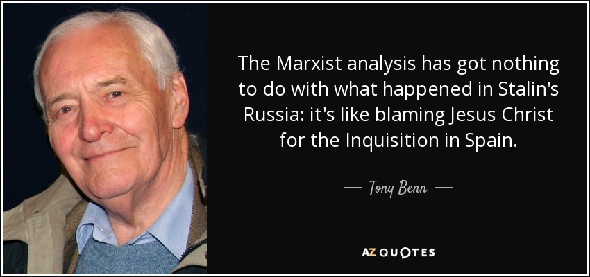 The Marxist analysis has got nothing to do with what happened in Stalin's Russia: it's like blaming Jesus Christ for the Inquisition in Spain. - Tony Benn