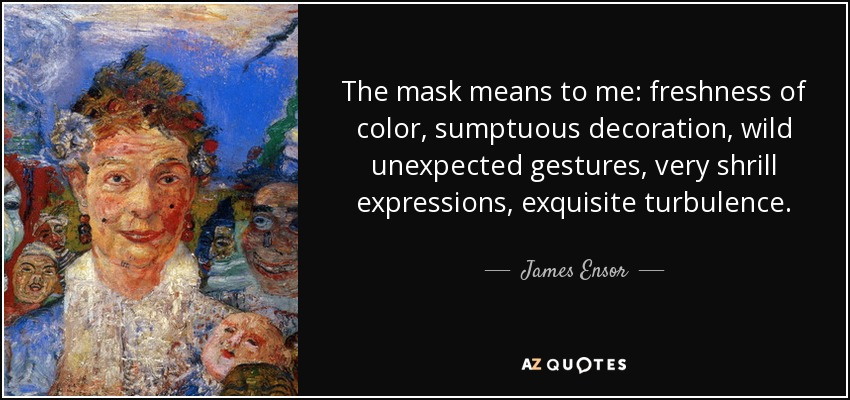 The mask means to me: freshness of color, sumptuous decoration, wild unexpected gestures, very shrill expressions, exquisite turbulence. - James Ensor