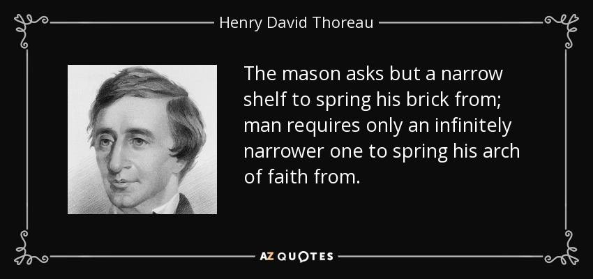 The mason asks but a narrow shelf to spring his brick from; man requires only an infinitely narrower one to spring his arch of faith from. - Henry David Thoreau