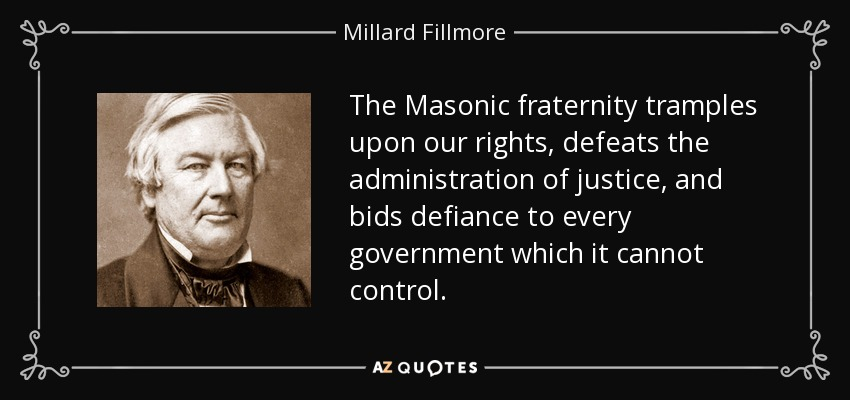 The Masonic fraternity tramples upon our rights, defeats the administration of justice, and bids defiance to every government which it cannot control. - Millard Fillmore