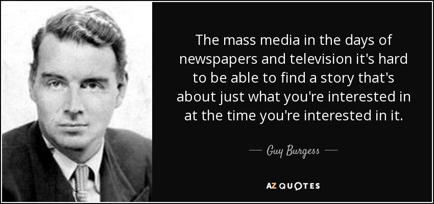 The mass media in the days of newspapers and television it's hard to be able to find a story that's about just what you're interested in at the time you're interested in it. - Guy Burgess