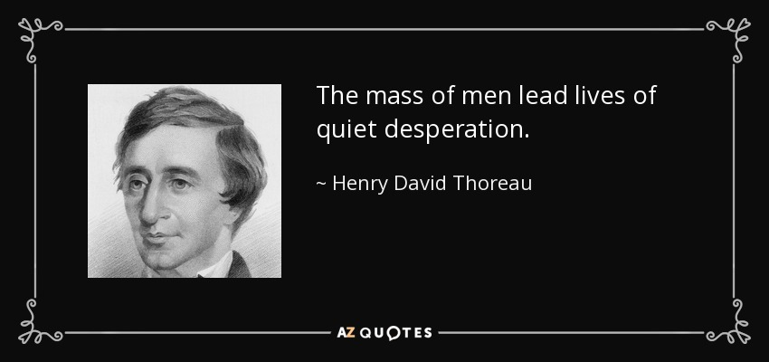 The mass of men lead lives of quiet desperation. - Henry David Thoreau